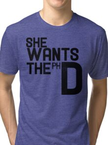 She wants the PH D Tri-blend T-Shirt