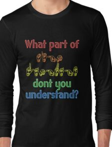 What Part of Sign Language Don't You Understand Long Sleeve T-Shirt