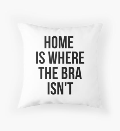 Home Is Where The Bra Isn't Throw Pillow