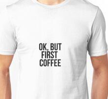 Ok, but first COFFEE Unisex T-Shirt