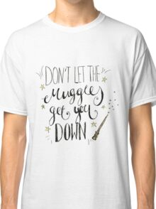 Don't let the muggles get you down! Classic T-Shirt