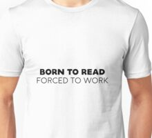 Born to read, forced to work. Unisex T-Shirt