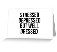 Stressed, Depressed But Well Dressed Greeting Card