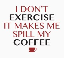 I Don't Exercise, It Makes Me Spill My Coffee by DesignFactoryD