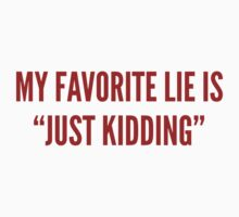 "My Favorite Lie Is ""Just Kidding"" by DesignFactoryD"