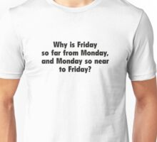 Why Is Friday So Far From Monday, And Monday So Near To Friday? Unisex T-Shirt
