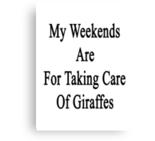 My Weekends Are For Taking Care Of Giraffes  Canvas Print