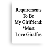 Requirements To Be My Girlfriend: *Must Love Giraffes  Canvas Print