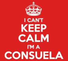 I can't keep calm, Im a CONSUELA by icant
