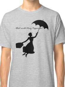 What would Mary Poppins do? Classic T-Shirt