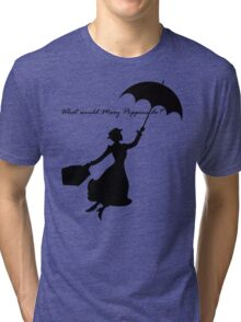 What would Mary Poppins do? Tri-blend T-Shirt