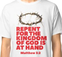 Repent for the Kingdom of God is at Hand. Classic T-Shirt