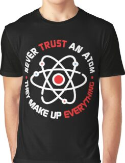 Never Trust An Atom - They Make Up Everything Graphic T-Shirt