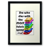 She who dies with the most fabric wins! Framed Print