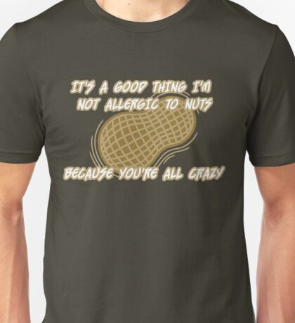 It's a Good Thing I'm Not Allergic to Nuts Unisex T-Shirt