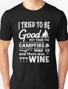 I tried to be good but then the campfire was lit and there was wine Unisex T-Shirt