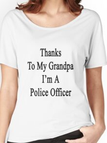 Thanks To My Grandpa I'm A Police Officer  Women's Relaxed Fit T-Shirt