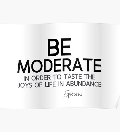 be moderate, taste the joys of life - epicurus Poster