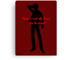 NOW'S NOT THE TIME TO BE DEAD! Canvas Print