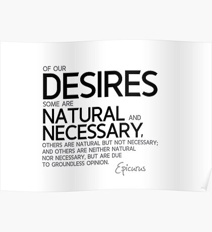 our desires: some are natural, some are necessary - epicurus Poster