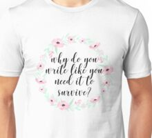 Why do you write like you need it to survive? Unisex T-Shirt