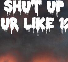 Shut up ur like 12 Sticker
