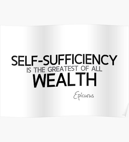 self-sufficiency is the greatest of all wealth - epicurus Poster