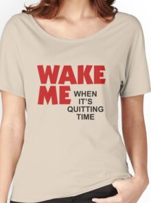 Wake Me When It's Quitting Time Women's Relaxed Fit T-Shirt