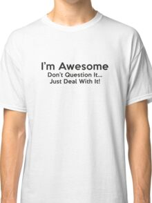 I'm Awesome. Don't Question It... Just Deal With It! Classic T-Shirt