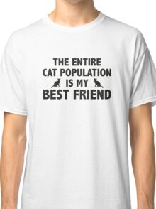 The Entire Cat Population Is My Best Friend Classic T-Shirt