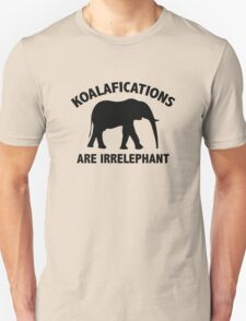 Koalifications Are Irrelephant Unisex T-Shirt