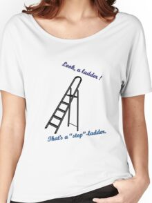 Ladder ? Stepladder ! Women's Relaxed Fit T-Shirt