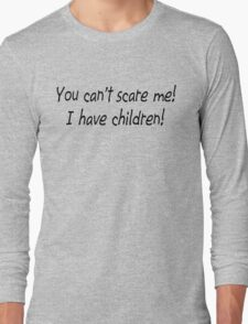 You Can't Scare Me!  I have Children! Long Sleeve T-Shirt