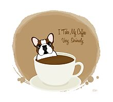 Frenchie & Coffee - I Take My Coffee Very Seriously Photographic Print