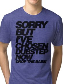 Sorry But I've Chosen Dubstep  Tri-blend T-Shirt