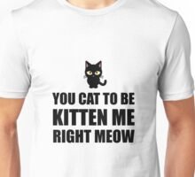 Cat To Be Kitten Me Right Meow Unisex T-Shirt