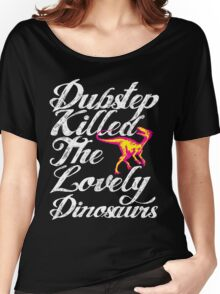 Dubstep Killed The Lovely Dinosaurs Women's Relaxed Fit T-Shirt