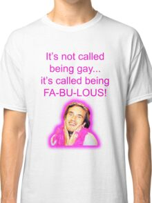 It's not called being gay... it's called being FA-BU-LOUS!  Classic T-Shirt