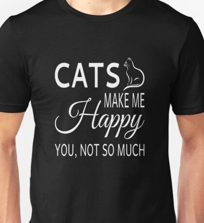Cats Make Me Happy. You Not So Much Unisex T-Shirt
