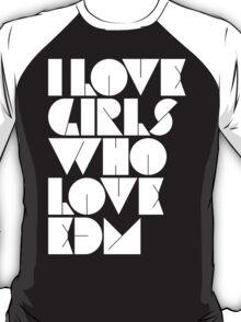 I Love Girls Who Love EDM (Electronic Dance Music) T-Shirt
