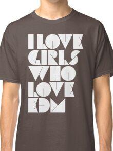 I Love Girls Who Love EDM (Electronic Dance Music) Classic T-Shirt
