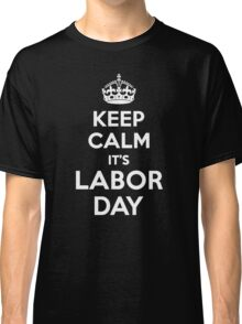 Keep Calm It's Labor Day Classic T-Shirt