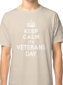 Keep Calm It's Veterans Day Classic T-Shirt