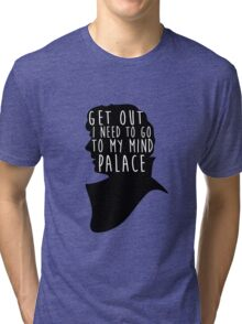 GET OUT I NEED TO GO TO MY MIND PALACE Tri-blend T-Shirt