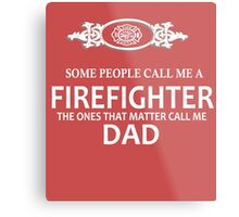 Some people call me a firefighter the ones that matter call me dad Metal Print