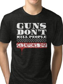 GUNS DON'T KILL PEOPLE, CLINTONS DO TSHIRT Tri-blend T-Shirt
