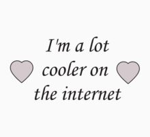 I'm a lot cooler on the internet by tea-drinker