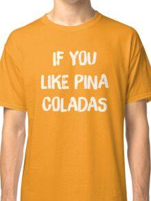 If You Like Pina Coladas Classic T-Shirt