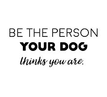 Be the person your dog thinks you are. Photographic Print