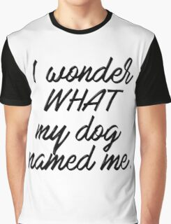 I wonder what my dog named me. Graphic T-Shirt